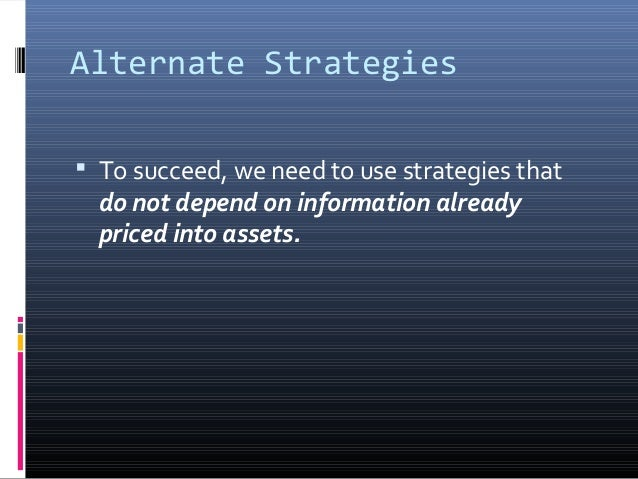 Alternate Strategies  To succeed, we need to use strategies that  do not depend on information already priced into assets...
