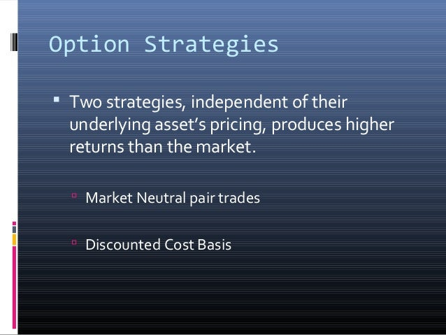 Option Strategies  Two strategies, independent of their  underlying asset's pricing, produces higher returns than the mar...