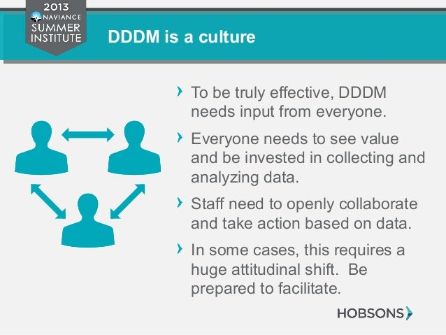 DDDM is a culture To be truly effective, DDDM needs input from everyone. Everyone needs to see value and be invested in co...