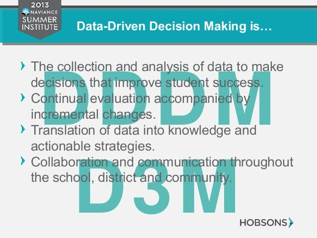 Data-Driven Decision Making is… DDDM D3M The collection and analysis of data to make decisions that improve student succes...