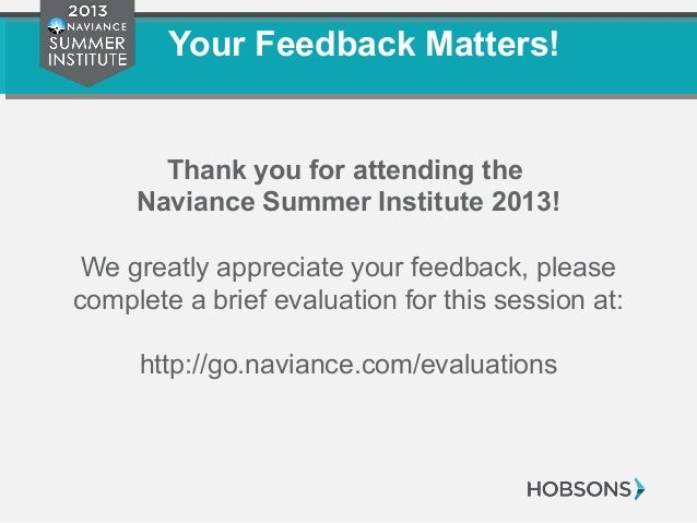 Your Feedback Matters! Thank you for attending the Naviance Summer Institute 2013! We greatly appreciate your feedback, pl...