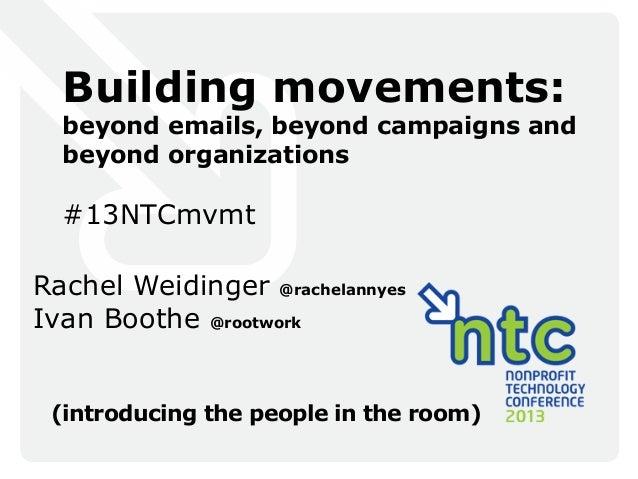 Building movements:beyond emails, beyond campaigns andbeyond organizations#13NTCmvmtRachel Weidinger @rachelannyesIvan Boo...