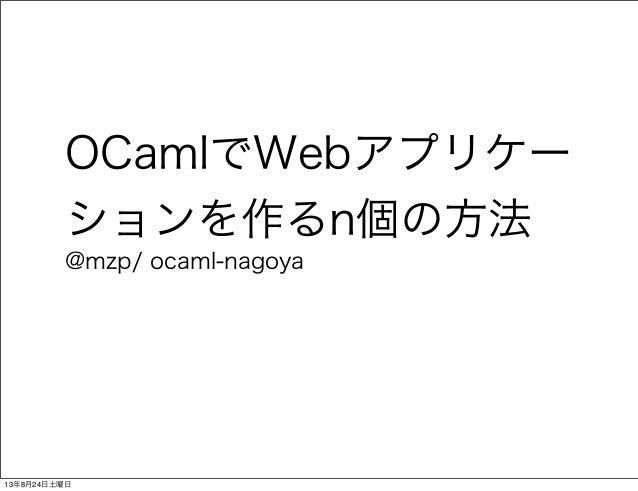 OCamlでWebアプリケー ションを作るn個の方法 @mzp/ ocaml-nagoya 13年8月24日土曜日