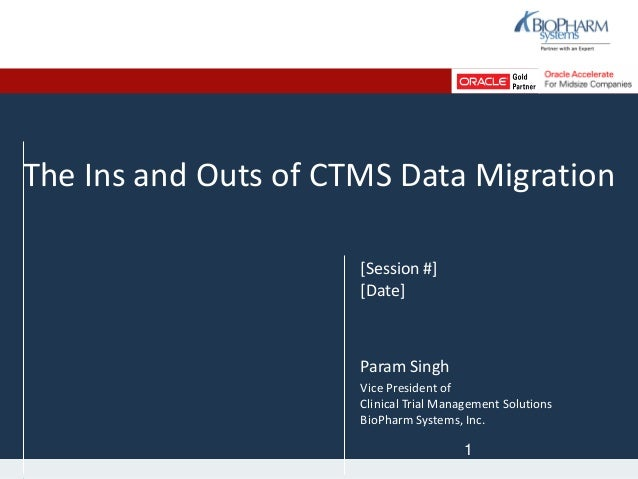 The Ins and Outs of CTMS Data Migration [Session #] [Date] Param Singh Vice President of Clinical Trial Management Solutio...