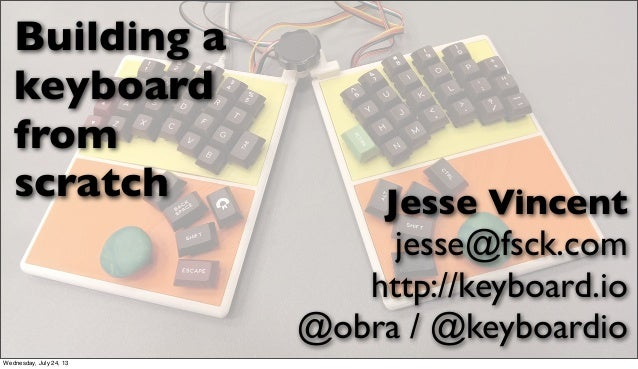 Building a keyboard from scratch Jesse Vincent jesse@fsck.com http://keyboard.io @obra / @keyboardio Wednesday, July 24, 13