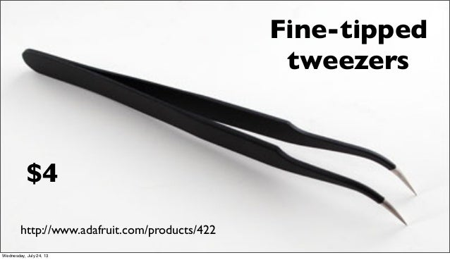 Fine-tipped tweezers http://www.adafruit.com/products/422 $4 Wednesday, July 24, 13