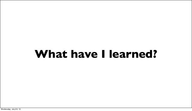 What have I learned? Wednesday, July 24, 13