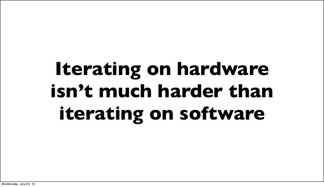 Iterating on hardware isn't much harder than iterating on software Wednesday, July 24, 13