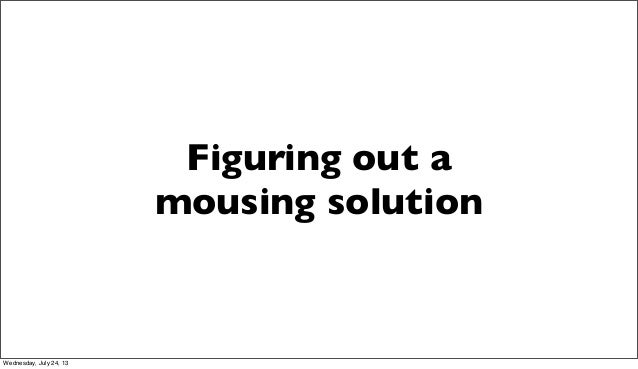 Figuring out a mousing solution Wednesday, July 24, 13
