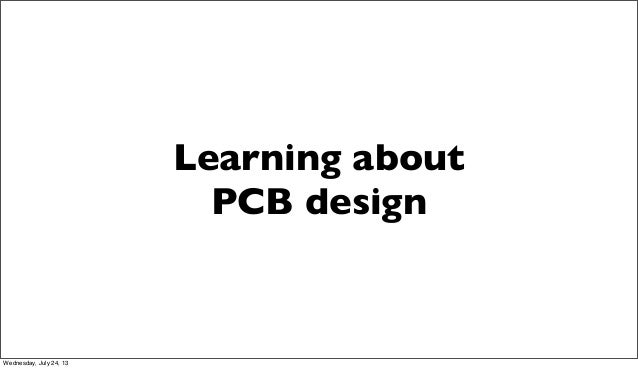 Learning about PCB design Wednesday, July 24, 13