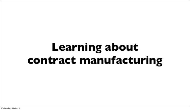 Learning about contract manufacturing Wednesday, July 24, 13