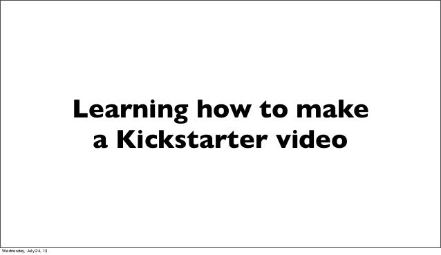Learning how to make a Kickstarter video Wednesday, July 24, 13