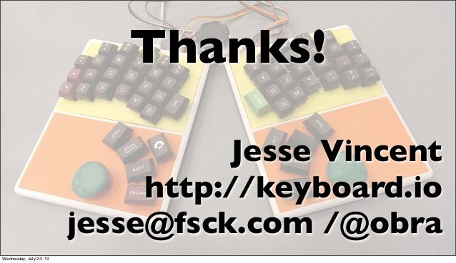 Thanks! Jesse Vincent http://keyboard.io jesse@fsck.com /@obra Wednesday, July 24, 13