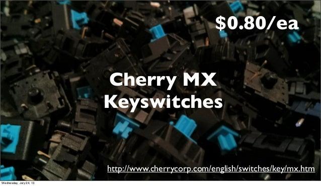 Cherry MX Keyswitches http://www.cherrycorp.com/english/switches/key/mx.htm $0.80/ea Wednesday, July 24, 13