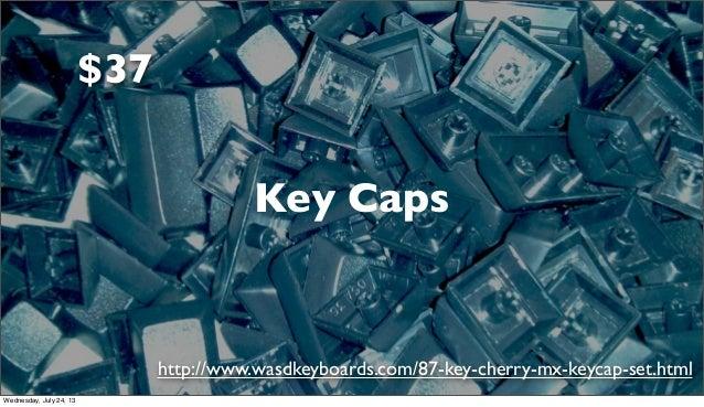 Key Caps http://www.wasdkeyboards.com/87-key-cherry-mx-keycap-set.html $37 Wednesday, July 24, 13