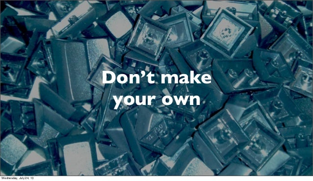 Don't make your own Wednesday, July 24, 13