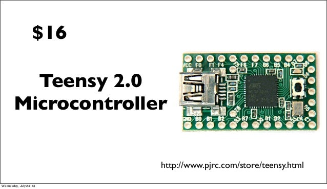 Teensy 2.0 Microcontroller http://www.pjrc.com/store/teensy.html $16 Wednesday, July 24, 13