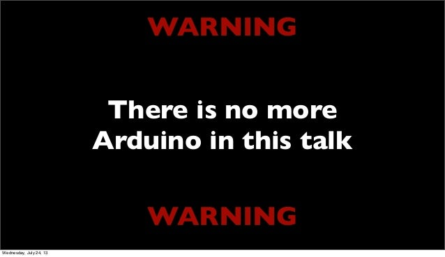 WARNING WARNING There is no more Arduino in this talk Wednesday, July 24, 13
