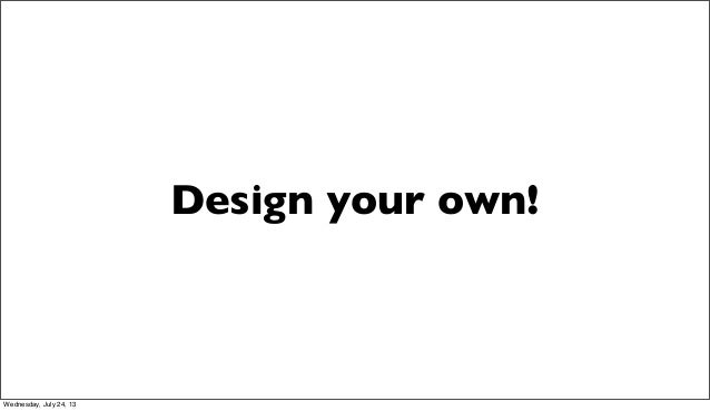 Design your own! Wednesday, July 24, 13
