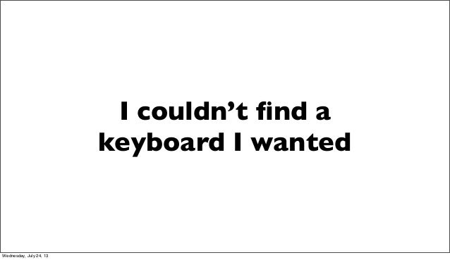 I couldn't find a keyboard I wanted Wednesday, July 24, 13