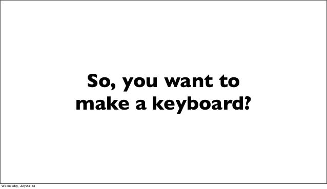 So, you want to make a keyboard? Wednesday, July 24, 13