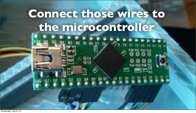 Connect those wires to the microcontroller Wednesday, July 24, 13