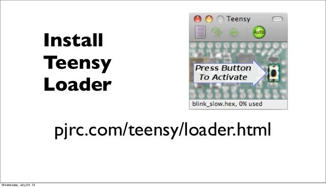 Install Teensy Loader pjrc.com/teensy/loader.html Wednesday, July 24, 13