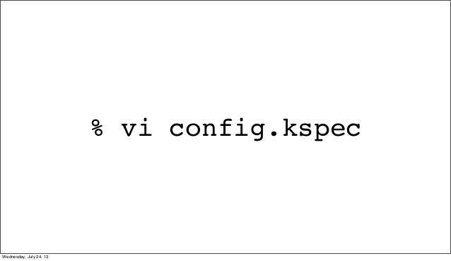 % vi config.kspec Wednesday, July 24, 13
