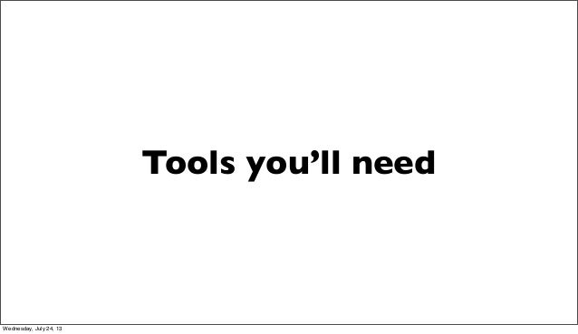 Tools you'll need Wednesday, July 24, 13