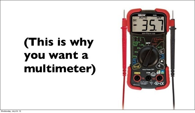 (This is why you want a multimeter) Wednesday, July 24, 13