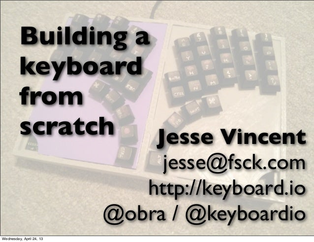 Building akeyboardfromscratch Jesse Vincentjesse@fsck.comhttp://keyboard.io@obra / @keyboardioWednesday, April 24, 13