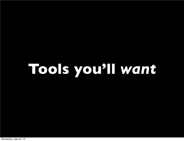 Tools you'll wantWednesday, April 24, 13