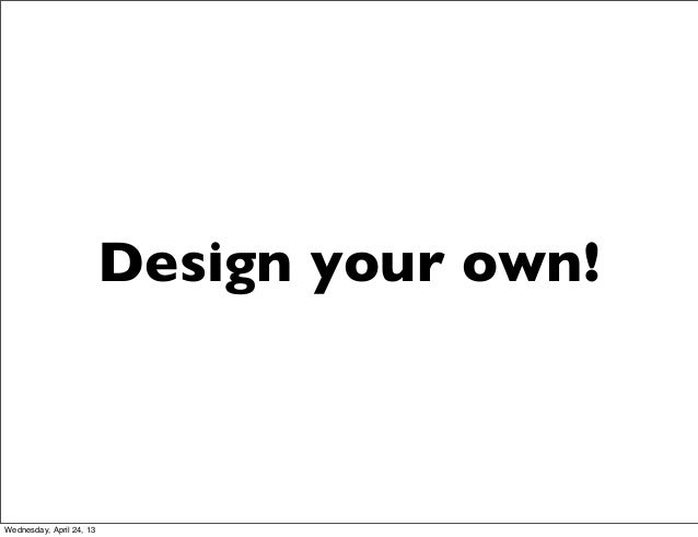 Design your own!Wednesday, April 24, 13