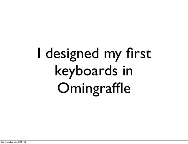 I designed my firstkeyboards inOmingraffleWednesday, April 24, 13