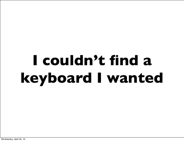 I couldn't find akeyboard I wantedWednesday, April 24, 13