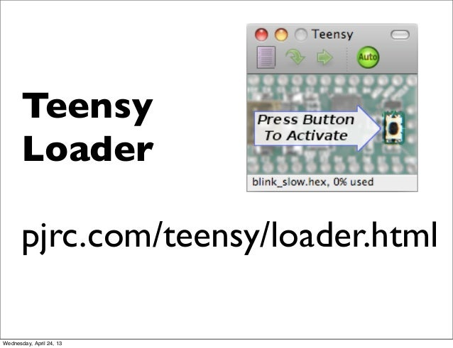 TeensyLoaderpjrc.com/teensy/loader.htmlWednesday, April 24, 13
