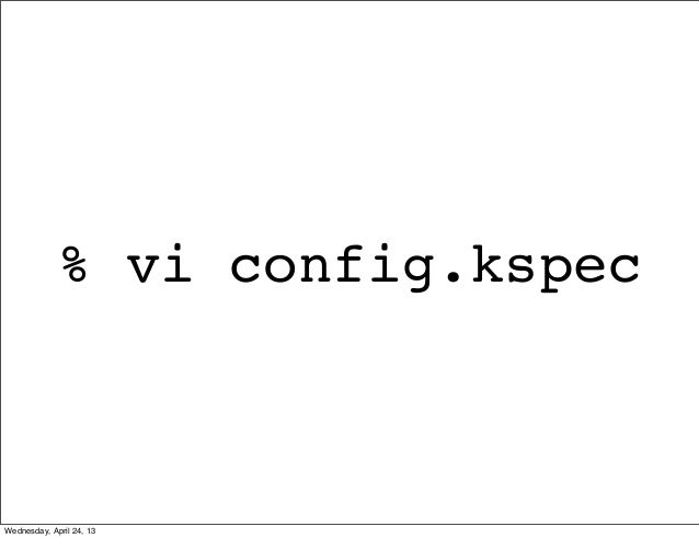 % vi config.kspecWednesday, April 24, 13