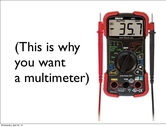 (This is whyyou wanta multimeter)Wednesday, April 24, 13