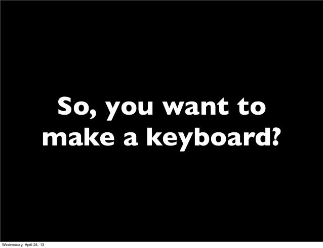 So, you want tomake a keyboard?Wednesday, April 24, 13