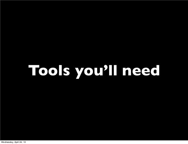 Tools you'll needWednesday, April 24, 13