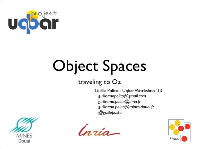 Object Spaces traveling to Oz Guille Polito - Uqbar Workshop '13 guillermopolito@gmail.com guillermo.polito@inria.fr guill...