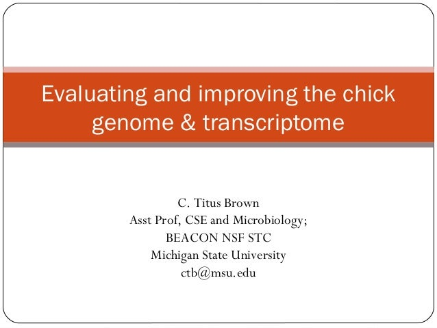 Evaluating and improving the chick     genome & transcriptome                 C. Titus Brown        Asst Prof, CSE and Mic...