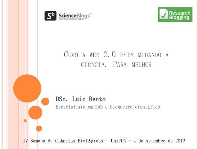 COMO A WEB 2.0 ESTÁ MUDANDO A CIÊNCIA. PARA MELHOR DSc. Luiz Bento Especialista em EaD e blogueiro científico IV Semana de...