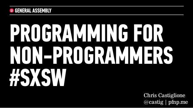 PROGRAMMING FORNON-PROGRAMMERS#SXSW       Chris Castiglione            @castig | pfnp.me