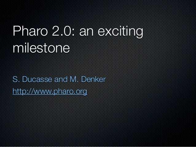 Pharo 2.0: an excitingmilestoneS. Ducasse and M. Denkerhttp://www.pharo.org