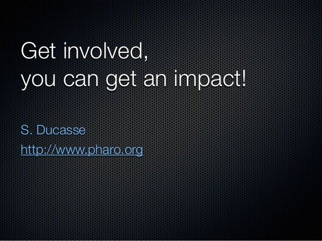Get involved,you can get an impact!S. Ducassehttp://www.pharo.org
