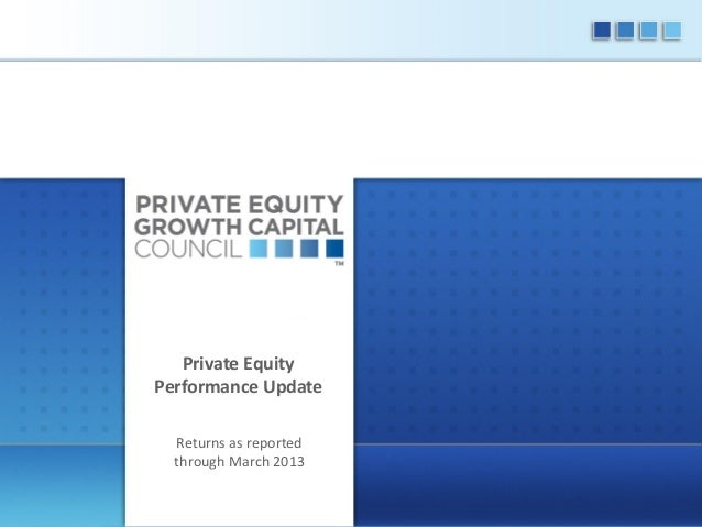 Private Equity Performance Update Returns as reported through March 2013