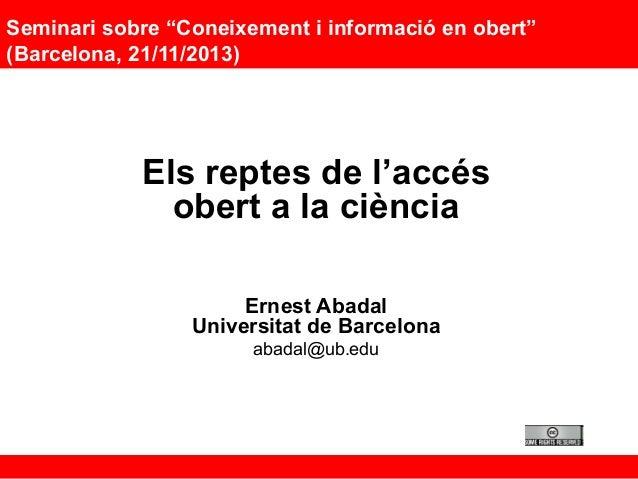 """Seminari sobre """"Coneixement i informació en obert"""" (Barcelona, 21/11/2013)  Els reptes de l'accés obert a la ciència Ernes..."""