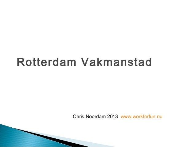 Rotterdam Vakmanstad        Chris Noordam 2013 www.workforfun.nu