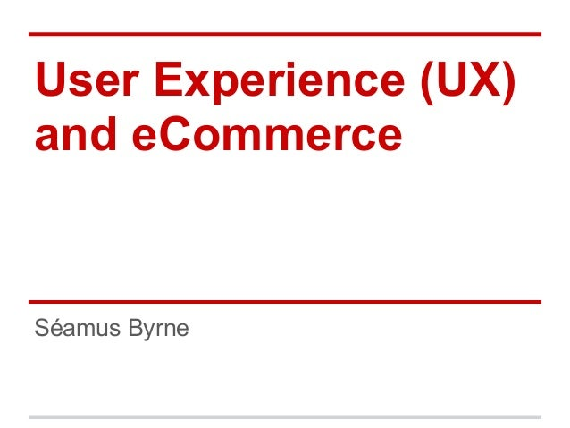 User Experience (UX) and eCommerce Séamus Byrne